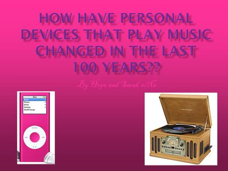 By Hope and Sarah 10Ns. We have been researching about how people used to listen to their music on gramophones. Now they listen to ipods and mp3 players.