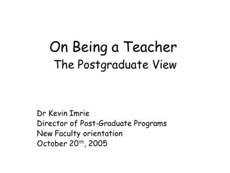 On Being a Teacher The Postgraduate View Dr Kevin Imrie Director of Post-Graduate Programs New Faculty orientation October 20 th, 2005.