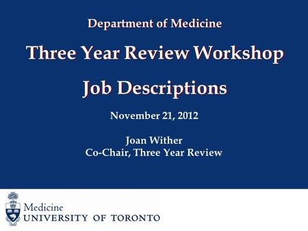 Department of Medicine Three Year Review Workshop Job Descriptions November 21, 2012 Joan Wither Co-Chair, Three Year Review Joan Wither Co-Chair, Three.
