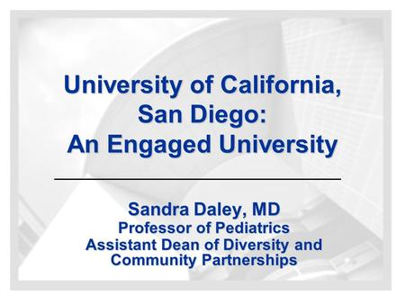 University of California, San Diego: An Engaged University Sandra Daley, MD Professor of Pediatrics Assistant Dean of Diversity and Community Partnerships.
