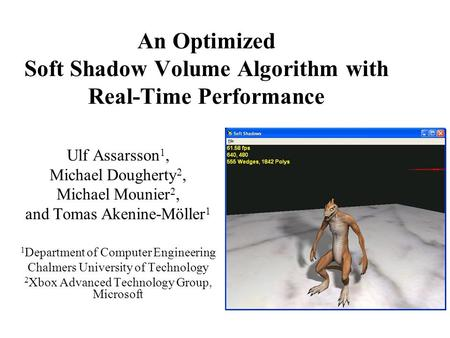 An Optimized Soft Shadow Volume Algorithm with Real-Time Performance Ulf Assarsson 1, Michael Dougherty 2, Michael Mounier 2, and Tomas Akenine-Möller.
