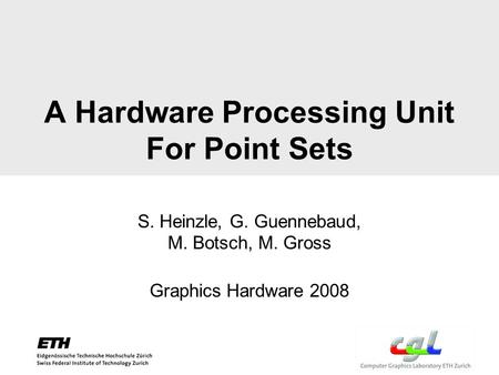 A Hardware Processing Unit For Point Sets S. Heinzle, G. Guennebaud, M. Botsch, M. Gross Graphics Hardware 2008.
