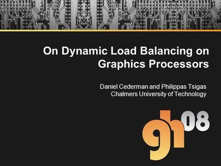 On Dynamic Load Balancing on Graphics Processors Daniel Cederman and Philippas Tsigas Chalmers University of Technology.
