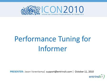 Performance Tuning for Informer PRESENTER: Jason Vorenkamp| | October 11, 2010.