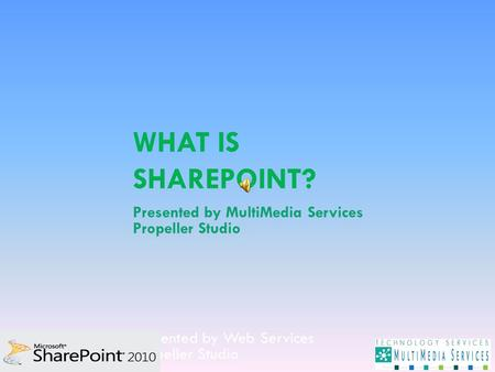 WHAT IS SHAREPOINT? Presented by Web Services Propeller Studio Presented by MultiMedia Services Propeller Studio.