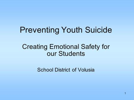1 Preventing Youth Suicide Creating Emotional Safety for our Students School District of Volusia.