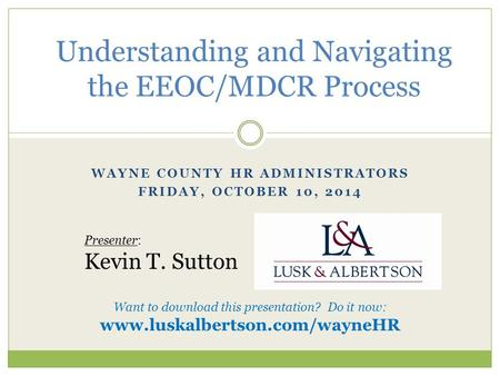 WAYNE COUNTY HR ADMINISTRATORS FRIDAY, OCTOBER 10, 2014 Understanding and Navigating the EEOC/MDCR Process Presenter: Kevin T. Sutton Want to download.