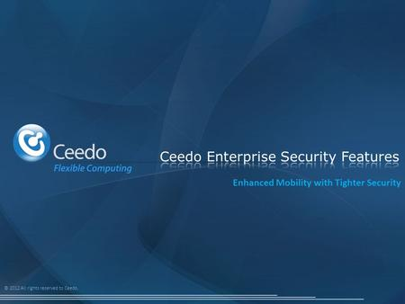 © 2012 All rights reserved to Ceedo. Enhanced Mobility with Tighter Security.