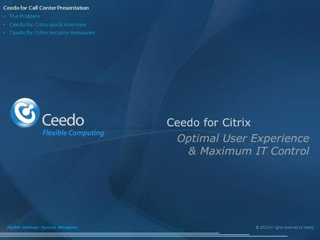 © 2012 All rights reserved to Ceedo. Flexible Desktops. Dynamic Workplace. Ceedo for Citrix Optimal User Experience & Maximum IT Control Ceedo for Call.