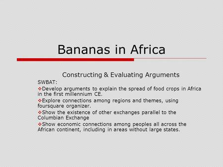 Bananas in Africa Constructing & Evaluating Arguments SWBAT:  Develop arguments to explain the spread of food crops in Africa in the first millennium.