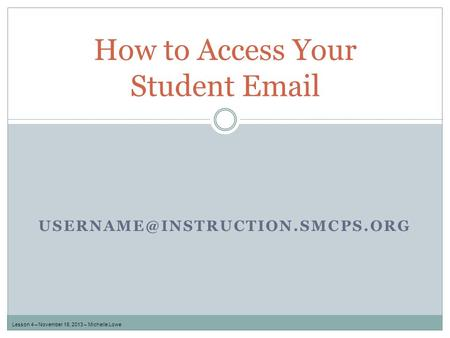 How to Access Your Student  Lesson 4 – November 18, 2013 – Michelle Lowe.