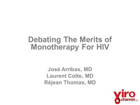 Debating The Merits of Monotherapy For HIV José Arribas, MD Laurent Cotte, MD Réjean Thomas, MD.