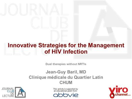 Innovative Strategies for the Management of HIV Infection Dual therapies without NRTIs Jean-Guy Baril, MD Clinique médicale du Quartier Latin CHUM This.