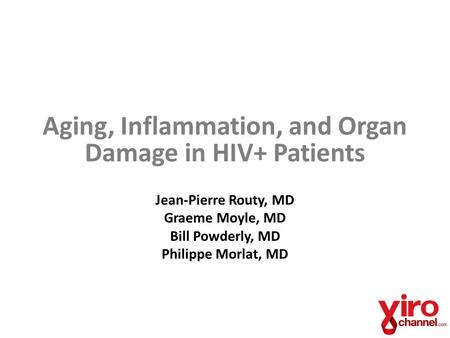 Aging, Inflammation, and Organ Damage in HIV+ Patients Jean-Pierre Routy, MD Graeme Moyle, MD Bill Powderly, MD Philippe Morlat, MD.