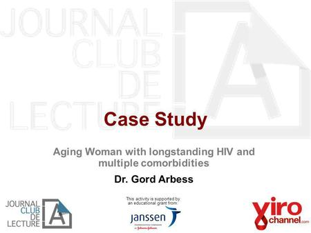 Case Study This activity is supported by an educational grant from: Aging Woman with longstanding HIV and multiple comorbidities Dr. Gord Arbess.