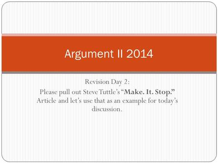 "Revision Day 2: Please pull out Steve Tuttle's ""Make. It. Stop."" Article and let's use that as an example for today's discussion. Argument II 2014."
