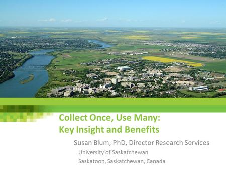 Collect Once, Use Many: Key Insight and Benefits Susan Blum, PhD, Director Research Services University of Saskatchewan Saskatoon, Saskatchewan, Canada.