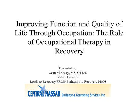 Improving Function and Quality of Life Through Occupation: The Role of Occupational Therapy in Recovery Presented by: Sean M. Getty, MS, OTR/L Rehab Director.