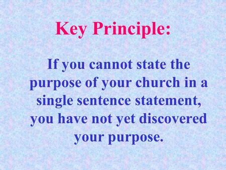If you cannot state the purpose of your church in a single sentence statement, you have not yet discovered your purpose. Key Principle: