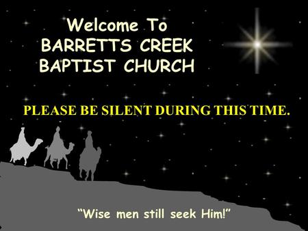 "Welcome To BARRETTS CREEK BAPTIST CHURCH ""Wise men still seek Him!"" PLEASE BE SILENT DURING THIS TIME."