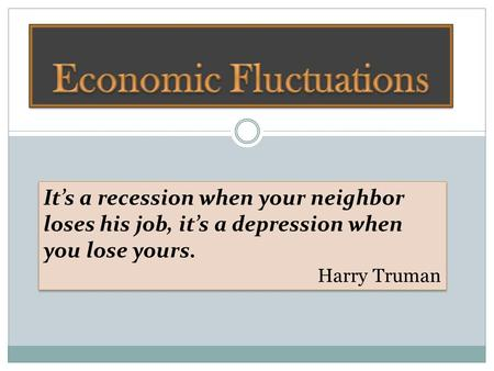 It's a recession when your neighbor loses his job, it's a depression when you lose yours. Harry Truman It's a recession when your neighbor loses his job,