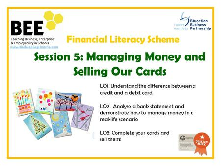 Www.thebeeprogramme.com LO1: Understand the difference between a credit and a debit card. LO2: Analyse a bank statement and demonstrate how to manage money.