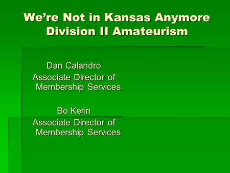 We're Not in Kansas Anymore Division II Amateurism Dan Calandro Associate Director of Membership Services Bo Kerin Associate Director of Membership Services.