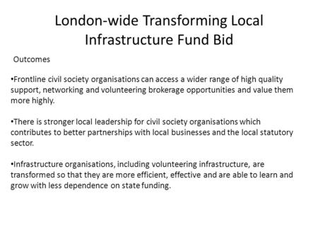 London-wide Transforming Local Infrastructure Fund Bid Outcomes Frontline civil society organisations can access a wider range of high quality support,