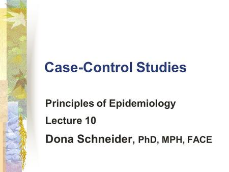 Principles of Epidemiology Lecture 10 Dona Schneider, PhD, MPH, FACE