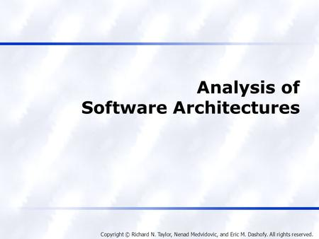 Copyright © Richard N. Taylor, Nenad Medvidovic, and Eric M. Dashofy. All rights reserved. Analysis of Software Architectures.