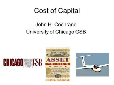 Cost of Capital John H. Cochrane University of Chicago GSB.