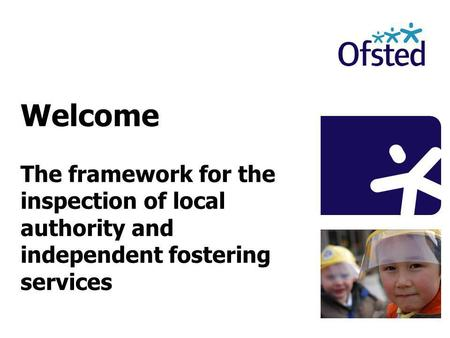 Welcome The framework for the inspection of local authority and independent fostering services.