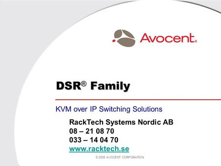 © 2006 AVOCENT CORPORATION DSR ® Family KVM over IP Switching Solutions RackTech Systems Nordic AB 08 – 21 08 70 033 – 14 04 70 www.racktech.se.