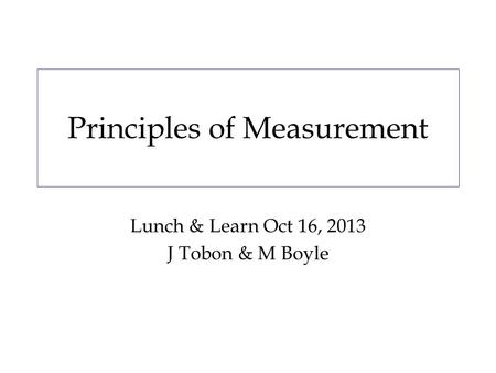 Principles of Measurement Lunch & Learn Oct 16, 2013 J Tobon & M Boyle.