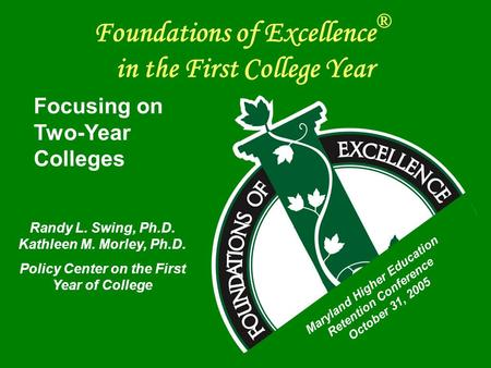 Foundations of Excellence ® in the First College Year Focusing on Two-Year Colleges Randy L. Swing, Ph.D. Kathleen M. Morley, Ph.D. Policy Center on the.