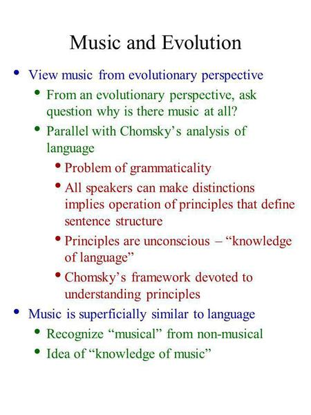 Music and Evolution View music from evolutionary perspective From an evolutionary perspective, ask question why is there music at all? Parallel with Chomsky's.