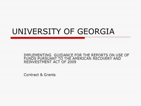 UNIVERSITY OF GEORGIA IMPLEMENTING GUIDANCE FOR THE REPORTS ON USE OF FUNDS PURSUANT TO THE AMERICAN RECOVERY AND REINVESTMENT ACT OF 2009 Contract & Grants.