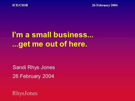 RhysJones ICE/CIOB 26 February 2004 I'm a small business......get me out of here. Sandi Rhys Jones 26 February 2004.