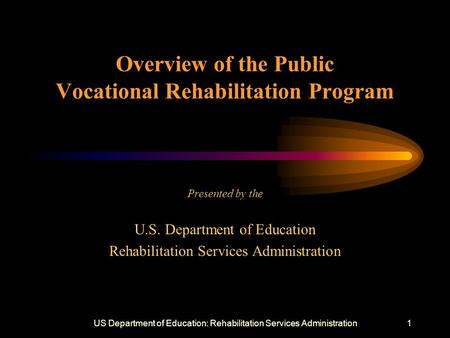 US Department of Education: Rehabilitation Services Administration1 Overview of the Public Vocational Rehabilitation Program Presented by the U.S. Department.