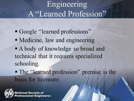 "Engineering A ""Learned Profession""  Google ""learned professions""  Medicine, law and engineering  A body of knowledge so broad and technical that it."