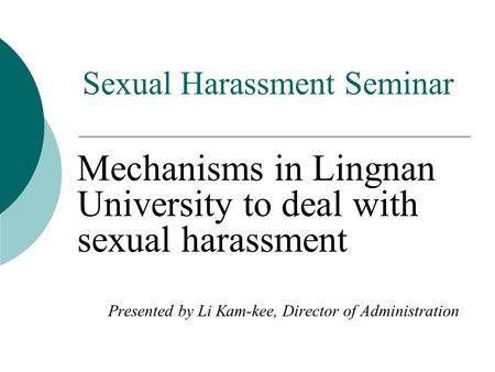 Sexual Harassment Seminar Mechanisms in Lingnan University to deal with sexual harassment Presented by Li Kam-kee, Director of Administration.
