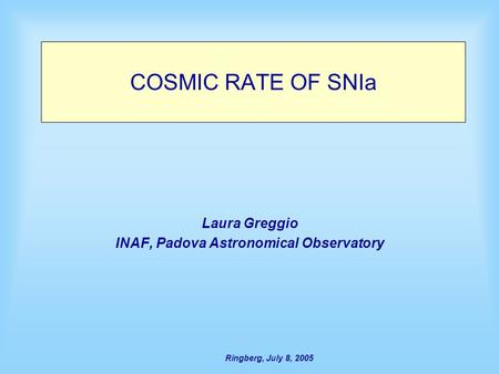 Ringberg, July 8, 2005 COSMIC RATE OF SNIa Laura Greggio INAF, Padova Astronomical Observatory.