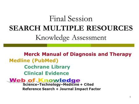 1 Final Session SEARCH MULTIPLE RESOURCES Knowledge Assessment Merck Manual of Diagnosis and Therapy Medline (PubMed) Cochrane Library Clinical Evidence.