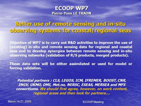 ECOOP Meeting March 14-21, 2005 ECOOP WP7 Pierre-Yves LE TRAON Better use of remote sensing and in-situ observing systems for coastal/regional seas Objective.