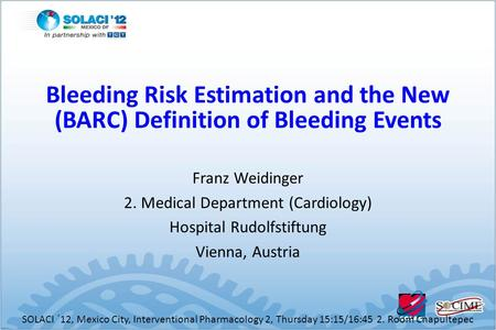 Franz Weidinger 2. Medical Department (Cardiology) Hospital Rudolfstiftung Vienna, Austria SOLACI ´12, Mexico City, Interventional Pharmacology 2, Thursday.