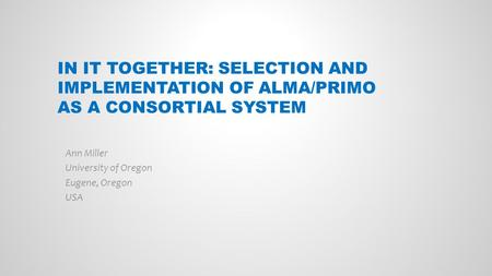 IN IT TOGETHER: SELECTION AND IMPLEMENTATION OF ALMA/PRIMO AS A CONSORTIAL SYSTEM Ann Miller University of Oregon Eugene, Oregon USA.