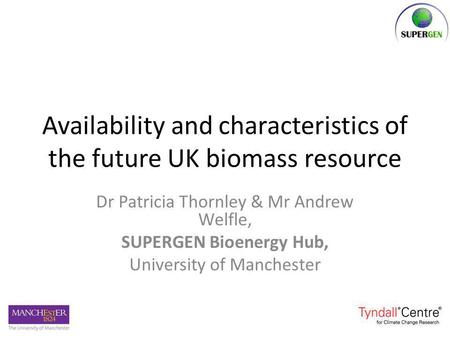 Availability and characteristics of the future UK biomass resource Dr Patricia Thornley & Mr Andrew Welfle, SUPERGEN Bioenergy Hub, University of Manchester.