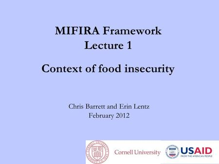 MIFIRA Framework Lecture 1 Context of food insecurity Chris Barrett and Erin Lentz February 2012.