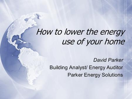 How to lower the energy use of your home David Parker Building Analyst/ Energy Auditor Parker Energy Solutions David Parker Building Analyst/ Energy Auditor.