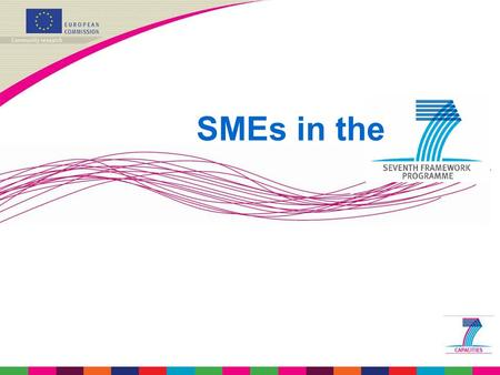 SMEs in the. SMEs in FP7 - why? SMEs are at the core of European industry and key players in the innovation system. SMEs have to respond increasingly.